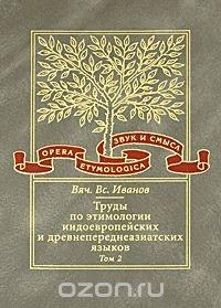 Труды по этимологии индоевропейских и древнепереднеазиатских языков. Том 2. Индоевропейские и древнесеверокавказские (хаттские и хурритские) этимологии