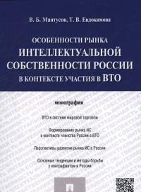 Особенности рынка интеллектуальной собственности России в контексте участия в ВТО.Монография.-М.:Про