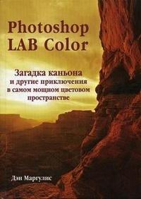 Photoshop LAB Color. Загадка каньона и другие приключения в самом мощном цветовом пространстве (+ СD-ROM), Дэн Маргулис