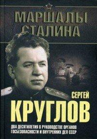 Сергей Круглов. Два десятилетия в руководстве органов госбезопасности и внутренних дел СССР