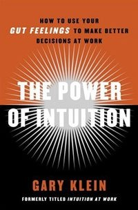 The Power of Intuition: How to Use Your Gut Feelings to Make Better Decisions at Work