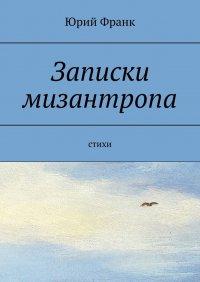 Записки мизантропа. Стихи, Юрий Франк