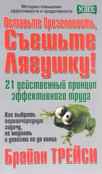 Оставьте брезгливость, съешьте лягушку! 21 действенный принцип эффективного труда