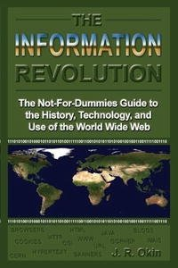 The Information Revolution: The Not-for-dummies Guide to the History, Technology, And Use of the World Wide Web