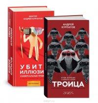 А. Курпатов - Убить иллюзии. Универсальные правила; Троица (комплект из 2 книг)