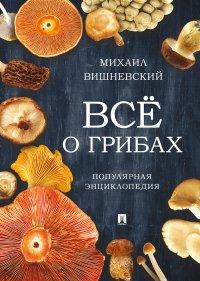Все о грибах. Популярная энциклопедия