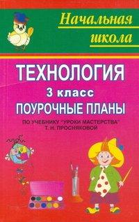 """Технология: 3 класс: Поурочные планы по учебнику Т.Н.Просняковой """"Уроки мастерства"""""""