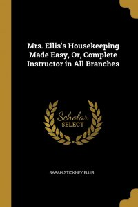 Mrs. Ellis's Housekeeping Made Easy, Or, Complete Instructor in All Branches