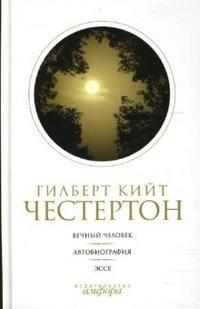 Гилберт Кийт Честертон. Собрание сочинений в 5 томах. Том 5. Вечный человек. Автобиография. Эссе