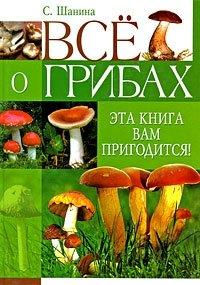 Все о грибах. Эта книга вам пригодится!