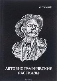 Максим Горький. Автобиографические рассказы