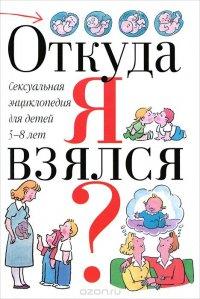 Откуда я взялся? Сексуальная энциклопедия для детей 5-8 лет