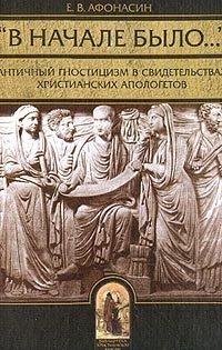 """""""В начале было…"""" Античный гностицизм в свидетельствах христианских апологетов"""