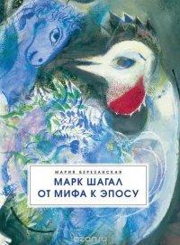 Марк Шагал. От мифа к эпосу, Мария Березанская