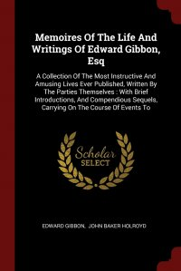 Memoires Of The Life And Writings Of Edward Gibbon, Esq. A Collection Of The Most Instructive And Amusing Lives Ever Published, Written By The Parties Themselves : With Brief Introductions, A