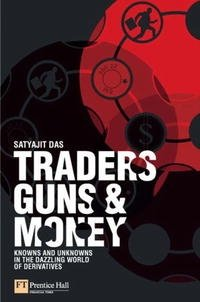 Traders, Guns & Money: Knowns and unknowns in the dazzling world of derivatives, Satyajit Das