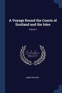 A Voyage Round the Coasts of Scotland and the Isles; Volume 2