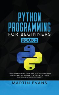 Python Programming for Beginners - Book 2. A Crash Course to Master Functions, Iterators, Generators, and Descriptions, With Practical Application to Data Analysis and Data Science Projects