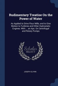 Rudimentary Treatise On the Power of Water. As Applied to Drive Flour Mills, and to Give Motion to Turbines and Other Hydrostatic Engines. With ... an Apx. On Centrifugal and Rotary Pumps