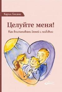 Целуйте меня! Как воспитывать детей с любовью