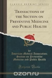 Transactions of the Section on Preventive Medicine and Public Health (Classic Reprint)