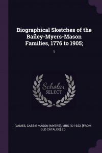 Biographical Sketches of the Bailey-Myers-Mason Families, 1776 to 1905;. 1