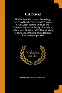 Historical. The Earliest History and Genealogy, Covering Nearly Three Hundred Years, From About 1600 to 1891, of The Dinsmoor-Dinsmore Family of Scotland, Ireland, and America ; With That of