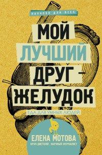 Мой лучший друг - желудок : еда для умных людей, Мотова Елена Валерьевна