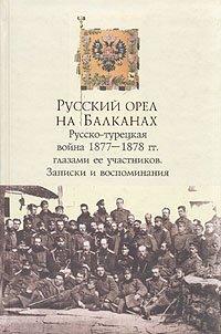 Русский орел на Балканах: Русско-турецкая война 1877-1878 гг. глазами ее участников