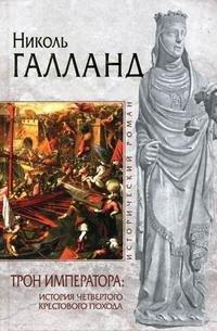 Трон императора. История Четвертого крестового похода, Николь Галланд