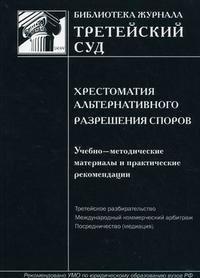 Хрестоматия альтернативного разрешения споров. Учебно-методические материалы и практические рекомендации