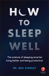 How to Sleep Well. The Science of Sleeping Smarter, Living Better and Being Productive
