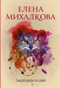 Закрой дверь за совой, Елена Михалкова