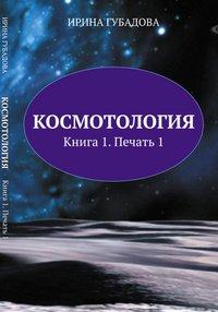 Космотология. Книга 1. Печать 1, Ирина Губадова