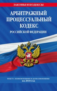 Арбитражный процессуальный кодекс Российской Федерации. Текст с изменениями и дополнениями на 2018 год