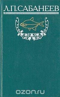 Л. П. Сабанеев. Собрание сочинений. Том 1. Рыбы России. Часть 1