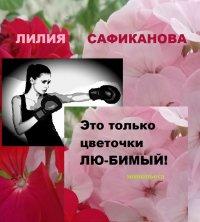 Это только цветочки, лю-бимый!, Лилия Сафиканова