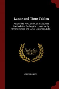 Lunar and Time Tables. Adapted to New, Short, and Accurate Methods for Finding the Longitude by Chronometers and Lunar Distances, .Etc