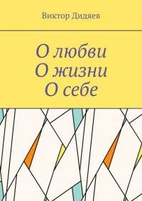 О любви, О жизни, О себе - Виктор Дидяев