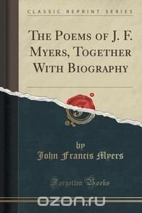 The Poems of J. F. Myers, Together With Biography (Classic Reprint)