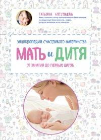 Мать и дитя. Энциклопедия счастливого материнства от зачатия до первых шагов, Т. Г. Аптулаева