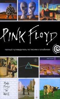 """""""Pink Floyd"""". Полный путеводитель по песням и альбомам"""
