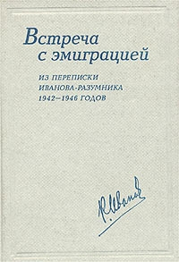 Встреча с эмиграцией. Из переписки Иванова-Разумника 1942 - 1946 годов