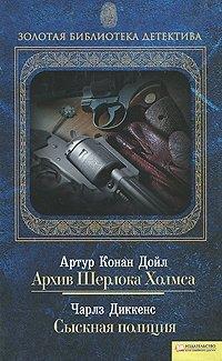 Артур Конан Дойл. Архив Шерлока Холмса. Чарлз Диккенс. Сыскная полиция