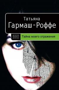 Тайна моего отражения, Гармаш-Роффе Татьяна Владимировна