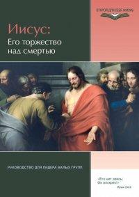 Иисус: Его торжество над смертью. Руководство для лидера малых групп