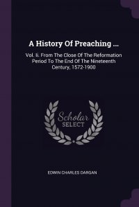 A History Of Preaching ... Vol. Ii. From The Close Of The Reformation Period To The End Of The Nineteenth Century, 1572-1900