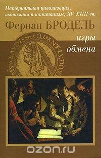 Материальная цивилизация, экономика и капитализм, XV-XVIII вв. Том 2. Игры обмена