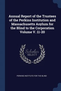 Annual Report of the Trustees of the Perkins Institution and Massachusetts Asylum for the Blind to the Corporation Volume V. 11-20