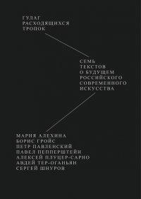 Гулаг расходящихся тропок. Семь текстов о будущем российского современного искусства